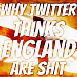 Why Twitter Thinks England Are Shit